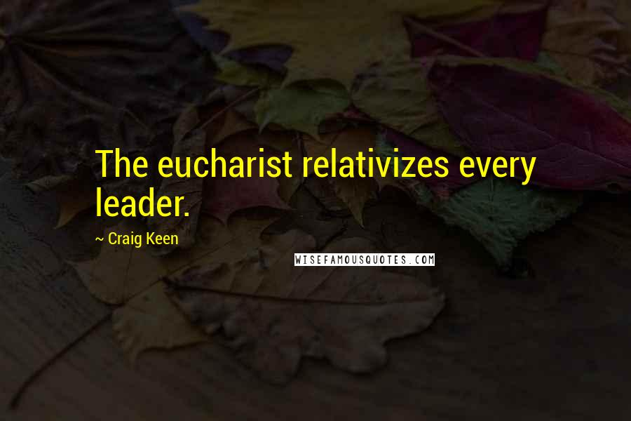 Craig Keen quotes: The eucharist relativizes every leader.