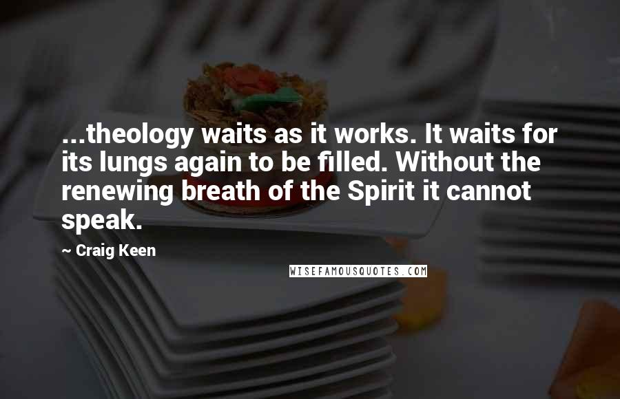 Craig Keen quotes: ...theology waits as it works. It waits for its lungs again to be filled. Without the renewing breath of the Spirit it cannot speak.