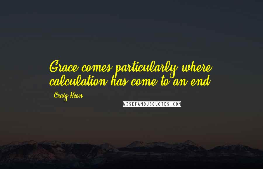Craig Keen quotes: Grace comes particularly where calculation has come to an end.