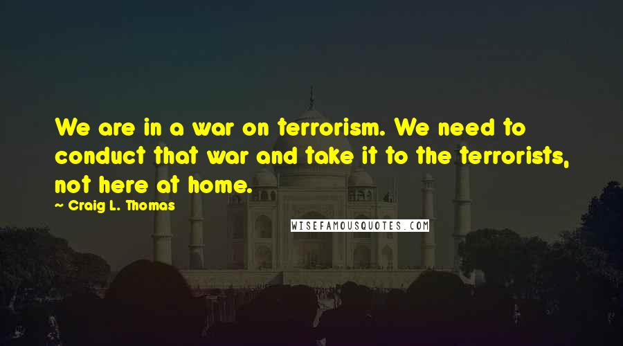 Craig L. Thomas quotes: We are in a war on terrorism. We need to conduct that war and take it to the terrorists, not here at home.