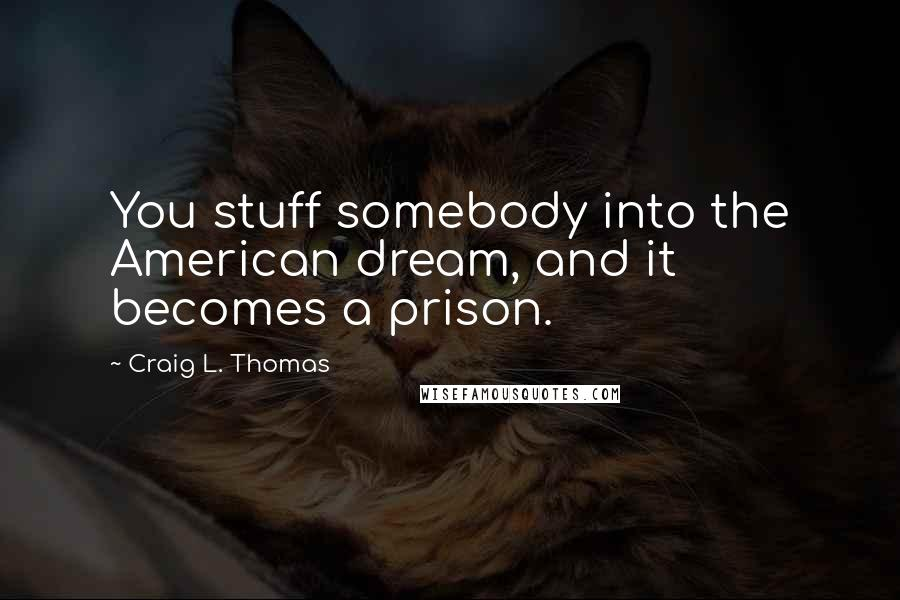 Craig L. Thomas quotes: You stuff somebody into the American dream, and it becomes a prison.