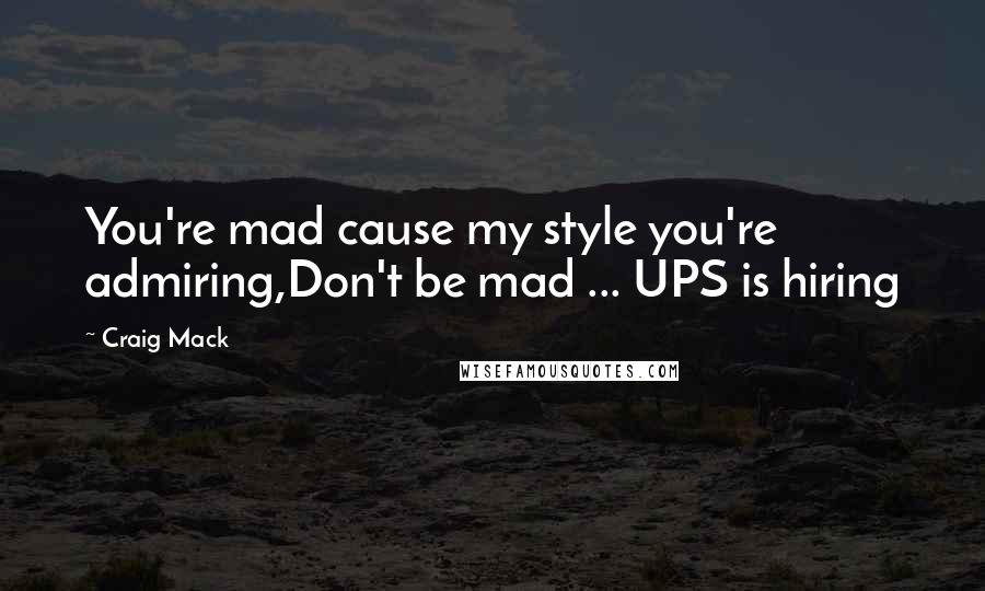 Craig Mack quotes: You're mad cause my style you're admiring,Don't be mad ... UPS is hiring