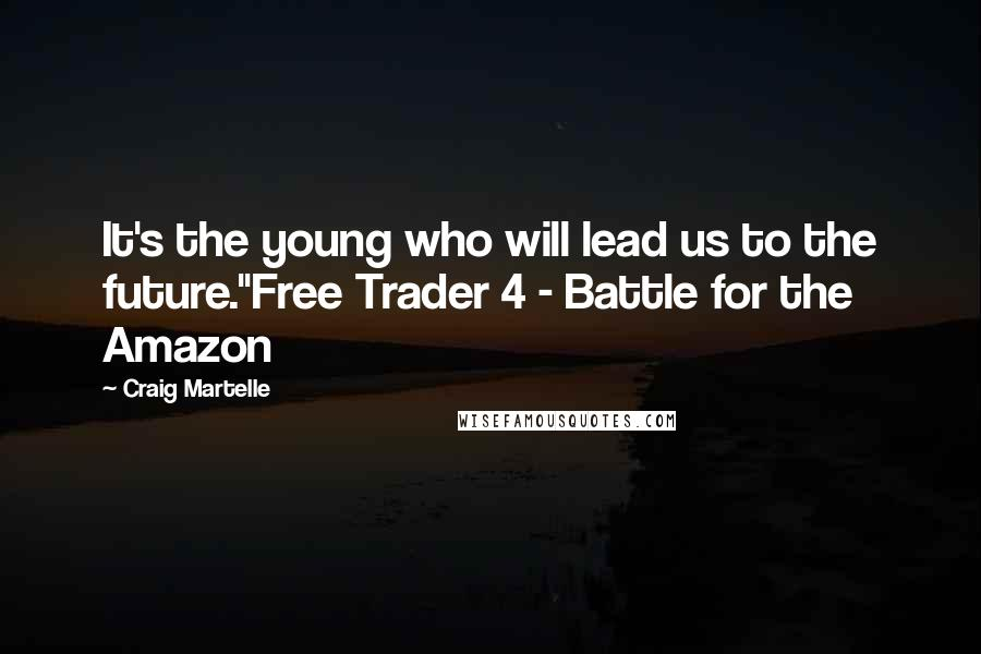 "Craig Martelle quotes: It's the young who will lead us to the future.""Free Trader 4 - Battle for the Amazon"