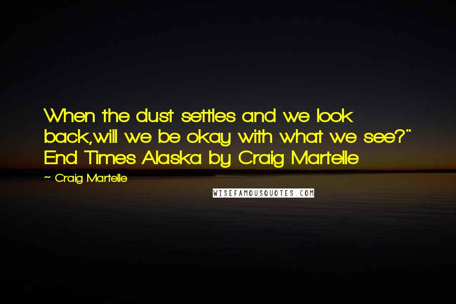 "Craig Martelle quotes: When the dust settles and we look back,will we be okay with what we see?"" End Times Alaska by Craig Martelle"