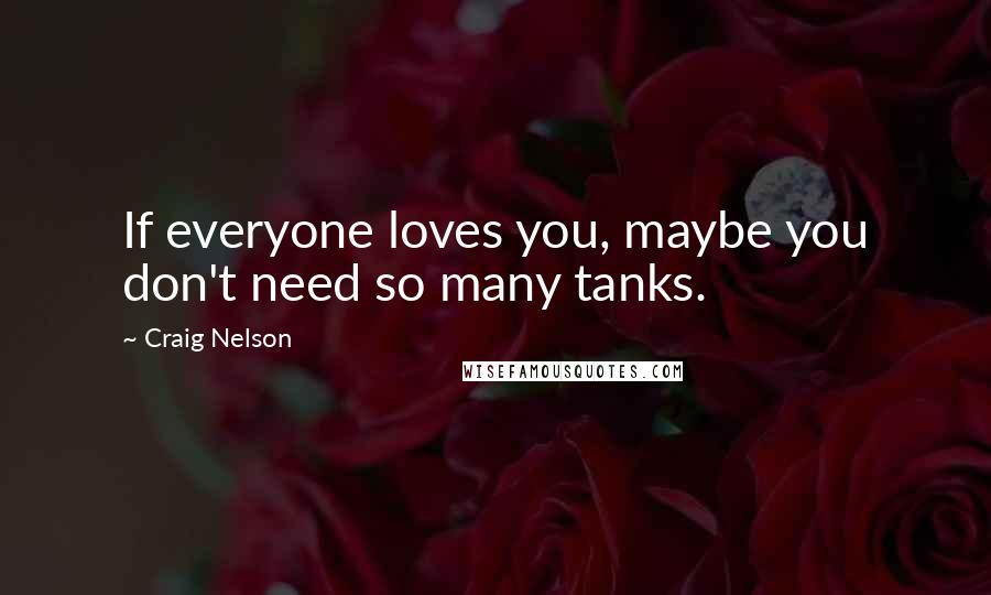 Craig Nelson quotes: If everyone loves you, maybe you don't need so many tanks.