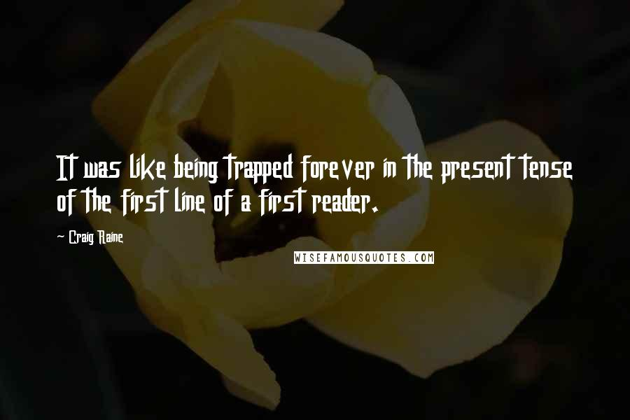 Craig Raine quotes: It was like being trapped forever in the present tense of the first line of a first reader.