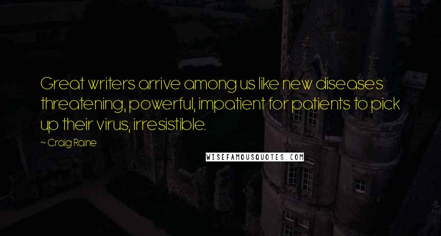 Craig Raine quotes: Great writers arrive among us like new diseases threatening, powerful, impatient for patients to pick up their virus, irresistible.