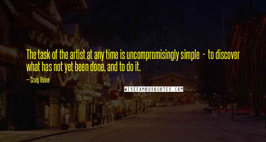 Craig Raine quotes: The task of the artist at any time is uncompromisingly simple - to discover what has not yet been done, and to do it.