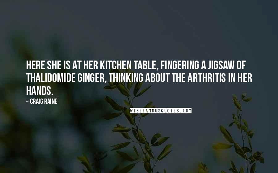 Craig Raine quotes: Here she is at her kitchen table, fingering a jigsaw of thalidomide ginger, thinking about the arthritis in her hands.