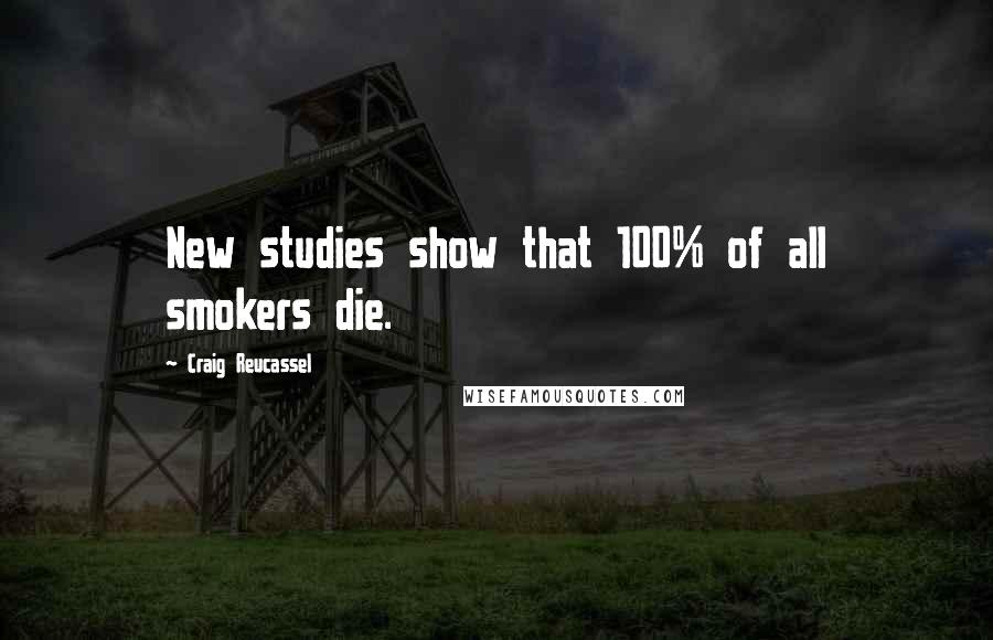 Craig Reucassel quotes: New studies show that 100% of all smokers die.