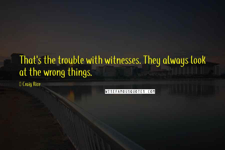 Craig Rice quotes: That's the trouble with witnesses. They always look at the wrong things.