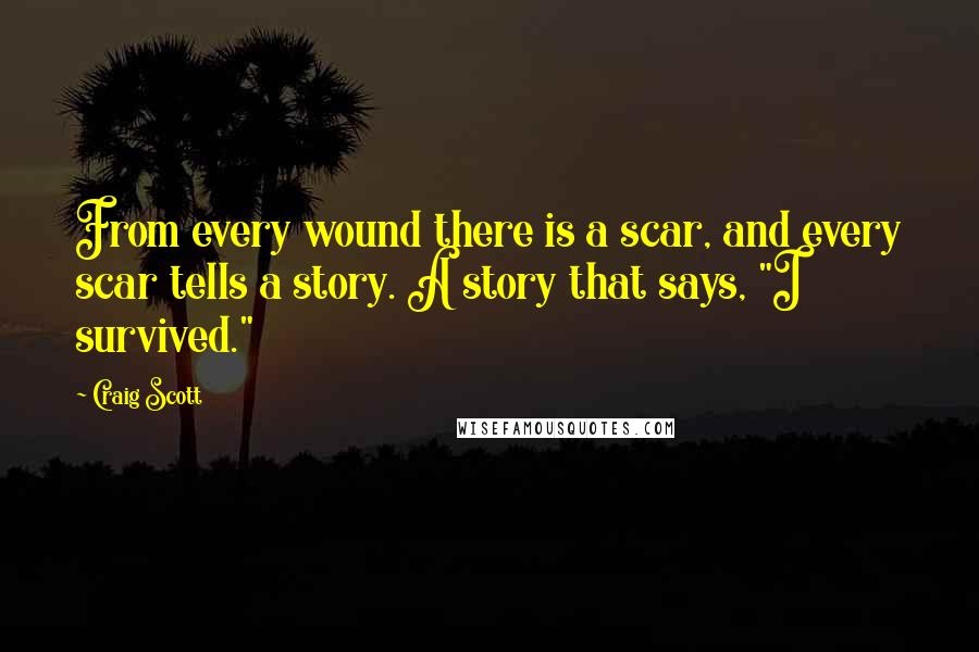 """Craig Scott quotes: From every wound there is a scar, and every scar tells a story. A story that says, """"I survived."""""""