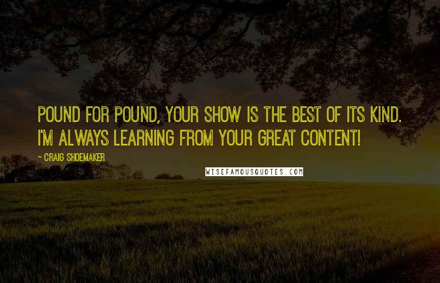 Craig Shoemaker quotes: Pound for pound, your show is the best of its kind. I'm always learning from your great content!