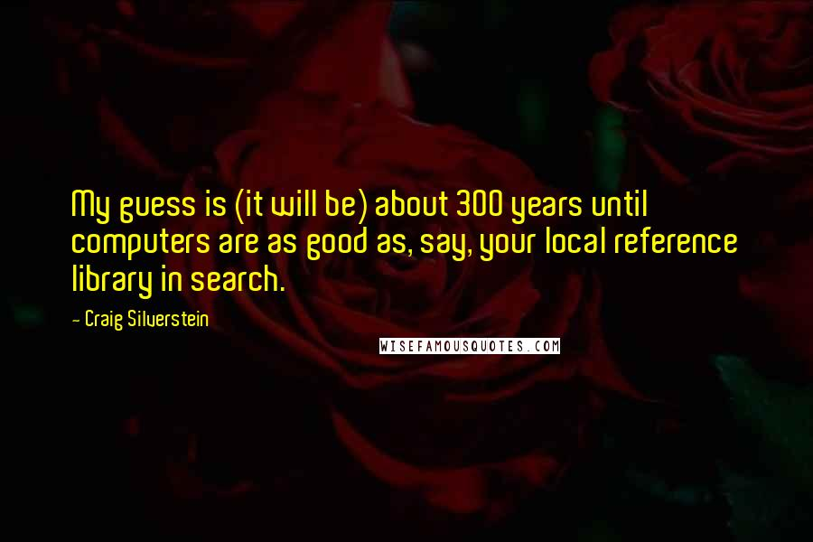Craig Silverstein quotes: My guess is (it will be) about 300 years until computers are as good as, say, your local reference library in search.