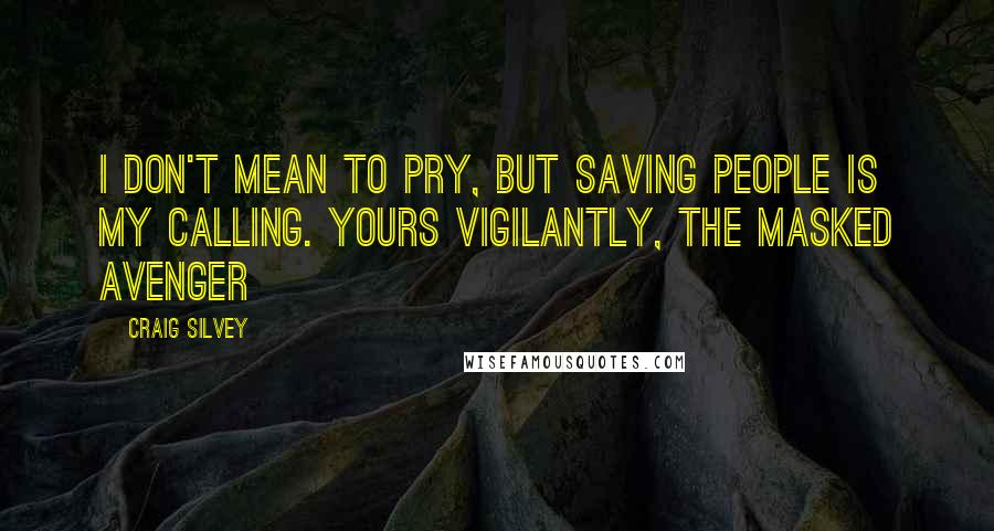 Craig Silvey quotes: I don't mean to pry, but saving people is my calling. Yours vigilantly, The Masked Avenger