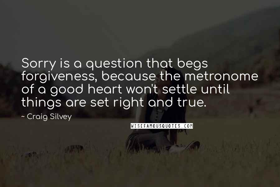 Craig Silvey quotes: Sorry is a question that begs forgiveness, because the metronome of a good heart won't settle until things are set right and true.