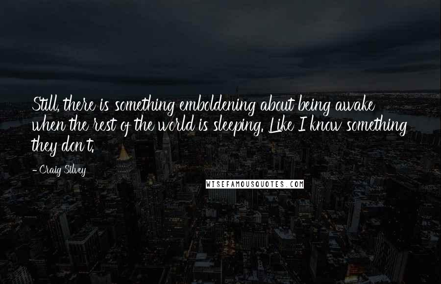 Craig Silvey quotes: Still, there is something emboldening about being awake when the rest of the world is sleeping. Like I know something they don't.