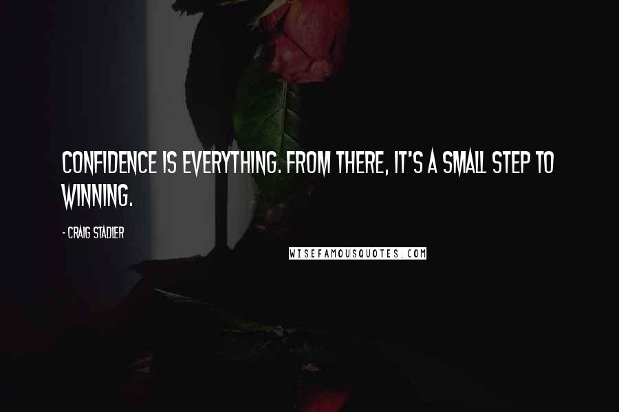 Craig Stadler quotes: Confidence is everything. From there, it's a small step to winning.