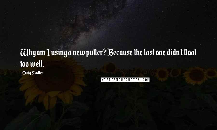 Craig Stadler quotes: Why am I using a new putter? Because the last one didn't float too well.