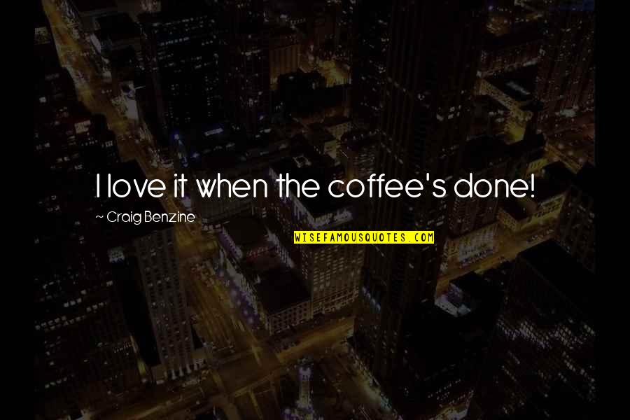 Craig's Quotes By Craig Benzine: I love it when the coffee's done!