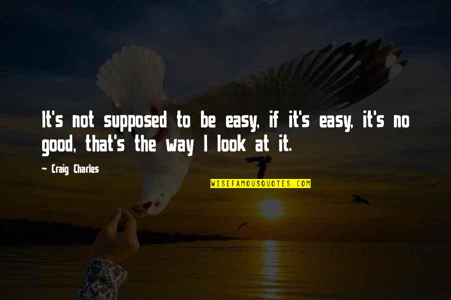 Craig's Quotes By Craig Charles: It's not supposed to be easy, if it's