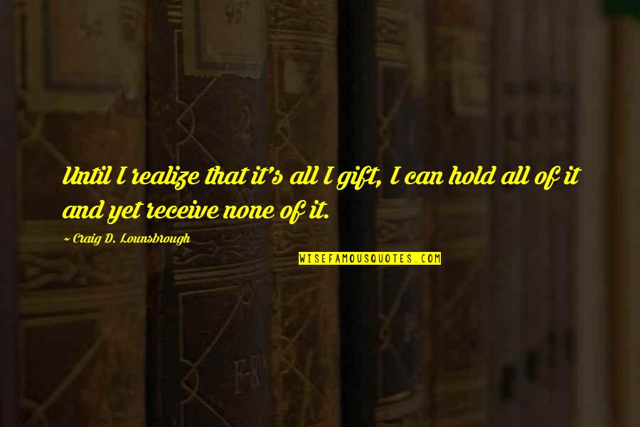 Craig's Quotes By Craig D. Lounsbrough: Until I realize that it's all I gift,