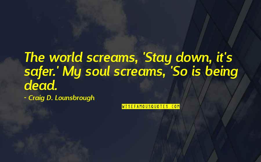 Craig's Quotes By Craig D. Lounsbrough: The world screams, 'Stay down, it's safer.' My