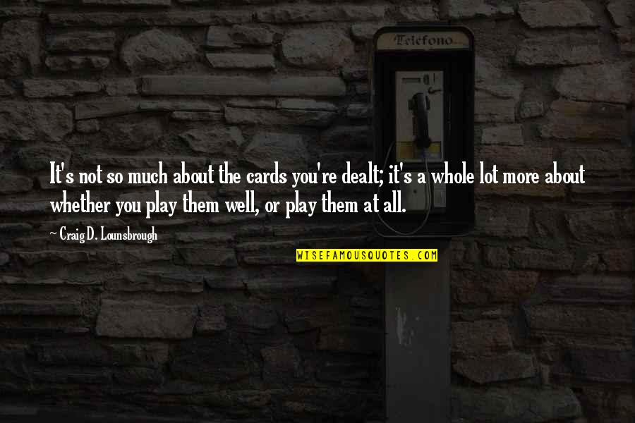 Craig's Quotes By Craig D. Lounsbrough: It's not so much about the cards you're