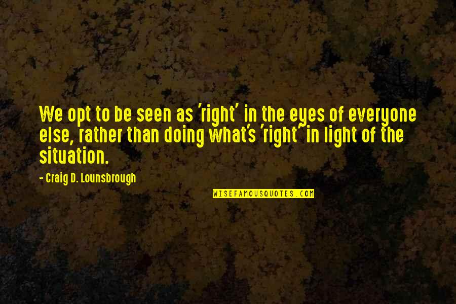 Craig's Quotes By Craig D. Lounsbrough: We opt to be seen as 'right' in