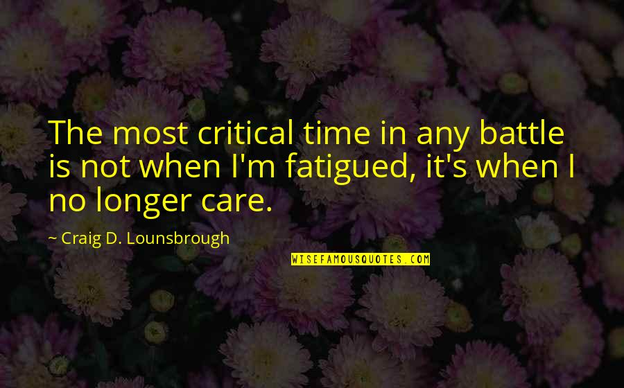 Craig's Quotes By Craig D. Lounsbrough: The most critical time in any battle is