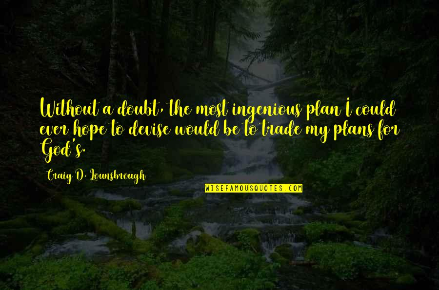 Craig's Quotes By Craig D. Lounsbrough: Without a doubt, the most ingenious plan I