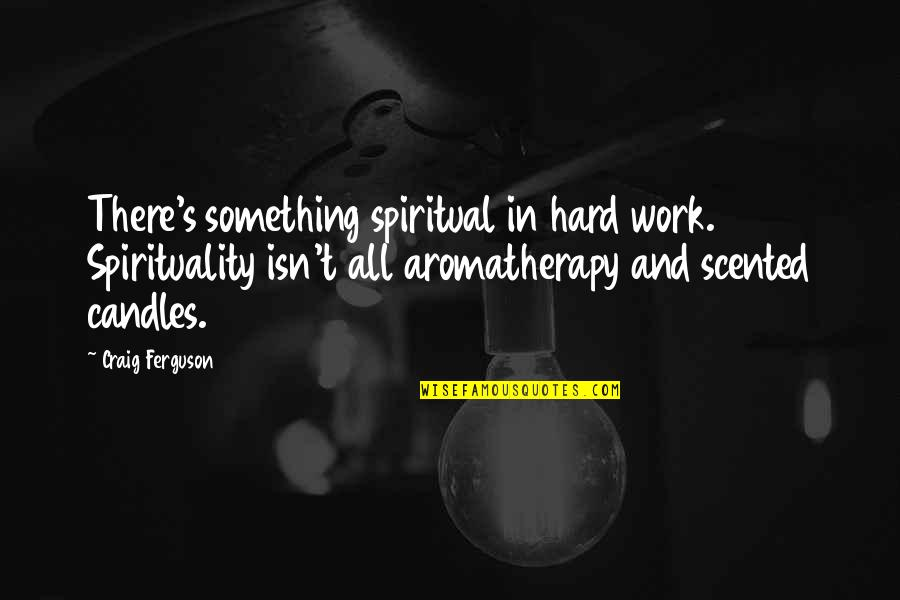 Craig's Quotes By Craig Ferguson: There's something spiritual in hard work. Spirituality isn't