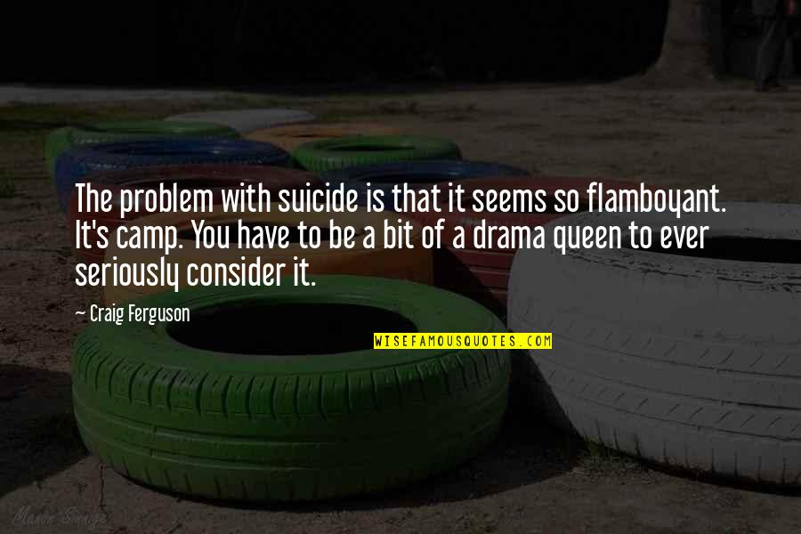 Craig's Quotes By Craig Ferguson: The problem with suicide is that it seems
