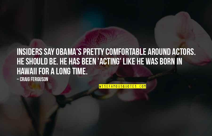 Craig's Quotes By Craig Ferguson: Insiders say Obama's pretty comfortable around actors. He
