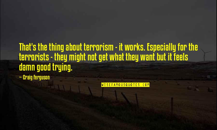 Craig's Quotes By Craig Ferguson: That's the thing about terrorism - it works.