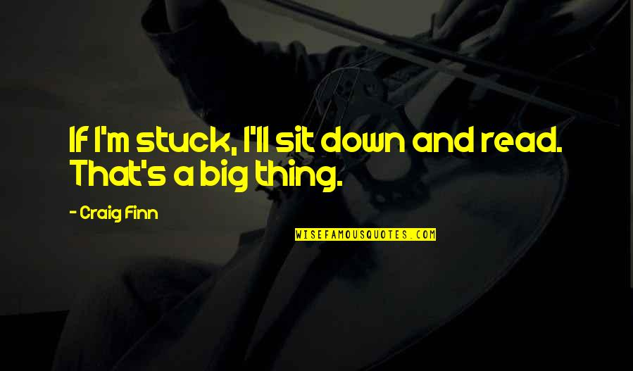 Craig's Quotes By Craig Finn: If I'm stuck, I'll sit down and read.