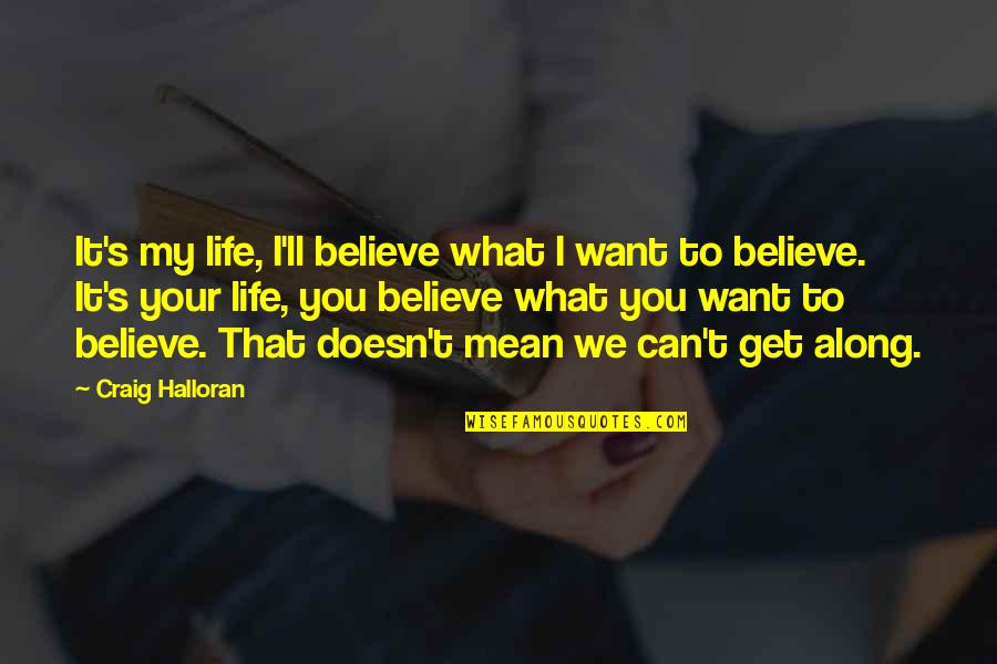 Craig's Quotes By Craig Halloran: It's my life, I'll believe what I want