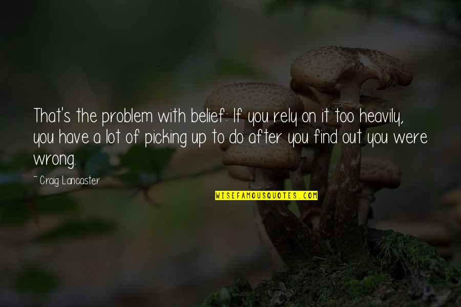 Craig's Quotes By Craig Lancaster: That's the problem with belief: If you rely