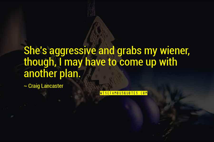 Craig's Quotes By Craig Lancaster: She's aggressive and grabs my wiener, though, I
