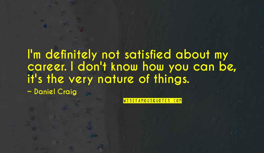 Craig's Quotes By Daniel Craig: I'm definitely not satisfied about my career. I