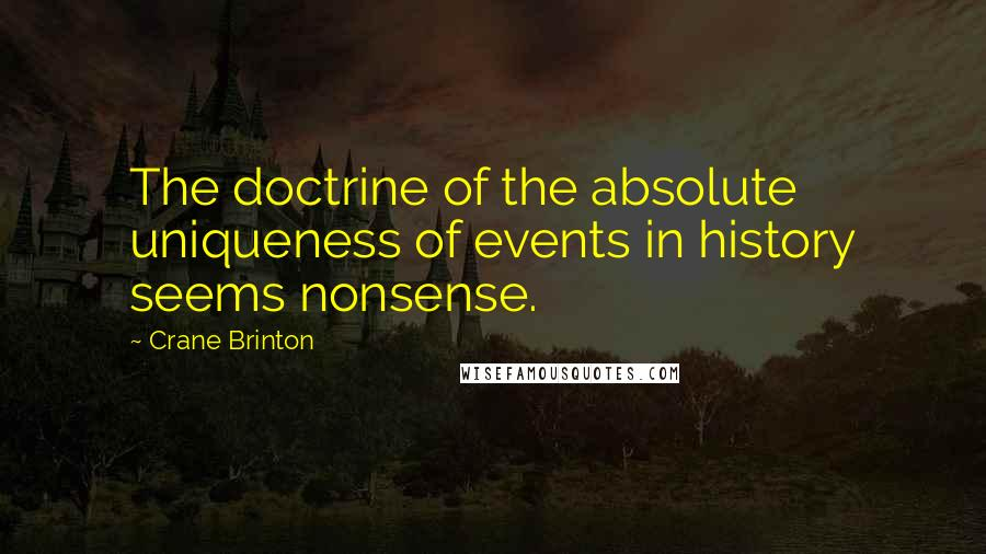 Crane Brinton quotes: The doctrine of the absolute uniqueness of events in history seems nonsense.