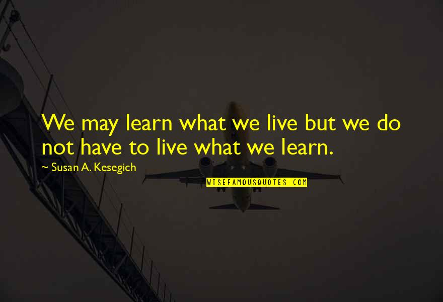 Craoibhin Quotes By Susan A. Kesegich: We may learn what we live but we