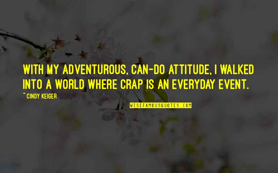 Crap Inspirational Quotes By Cindy Keiger: With my adventurous, can-do attitude, I walked into