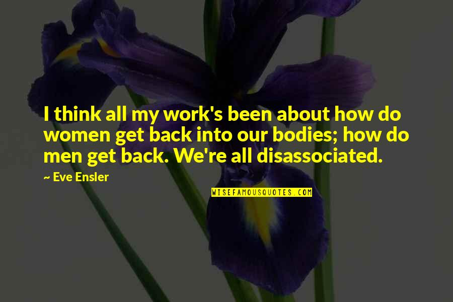 Crap Inspirational Quotes By Eve Ensler: I think all my work's been about how