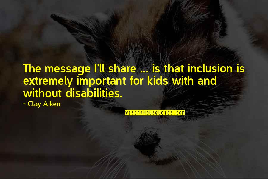 Crap Talker Quotes By Clay Aiken: The message I'll share ... is that inclusion