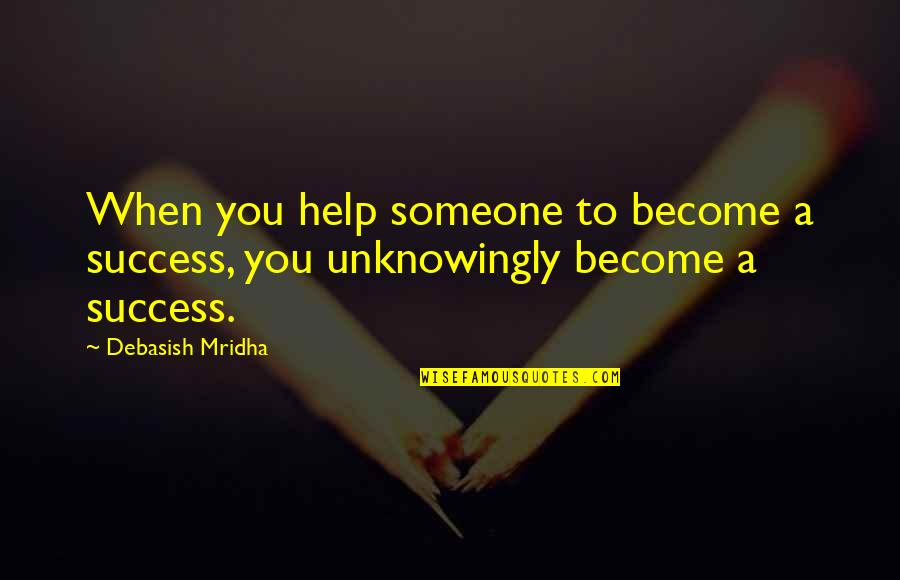Crapitude Quotes By Debasish Mridha: When you help someone to become a success,