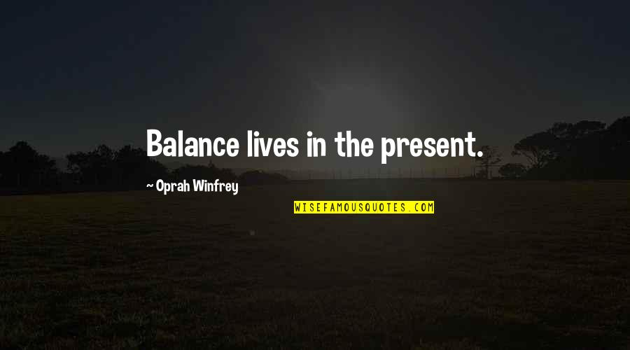 Crapitude Quotes By Oprah Winfrey: Balance lives in the present.