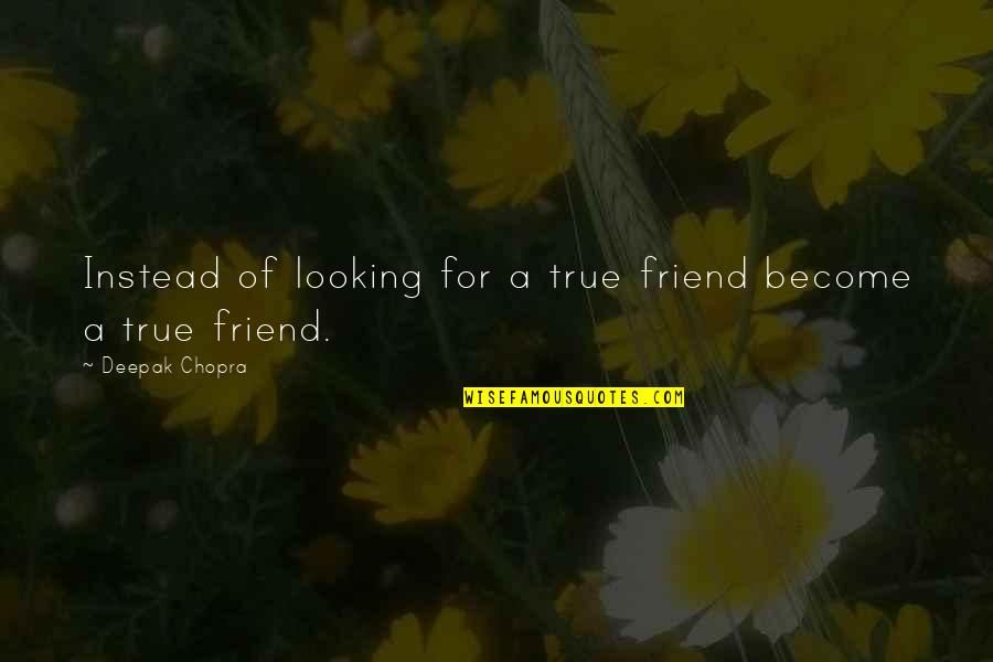 Crash Course Quotes By Deepak Chopra: Instead of looking for a true friend become