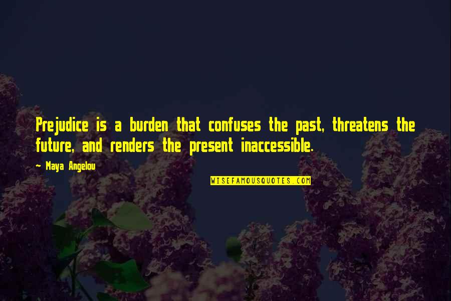 Crash Course Quotes By Maya Angelou: Prejudice is a burden that confuses the past,