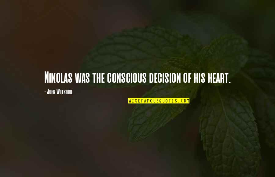 Crash Nebula Quotes By John Wiltshire: Nikolas was the conscious decision of his heart.